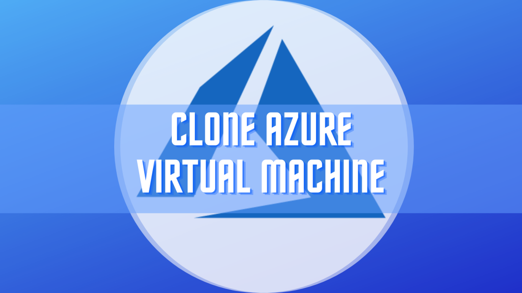How to Easily Clone a Virtual Machine in Azure